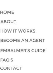 HOME ABOUT HOW IT WORKS BECOME AN AGENT NAVIGATION EMBALMER'S GUIDE FAQ'S CONTACT